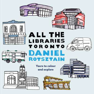 All the Libraries Toronto by Daniel Rotsztain book cover
